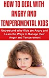 How to Deal with Angry and Temperamental Kids: Understand Why Kids are Angry and Learn the Ways to Manage their Anger and Temperament (dealing with anger,anger ... with angry children, anger and children)