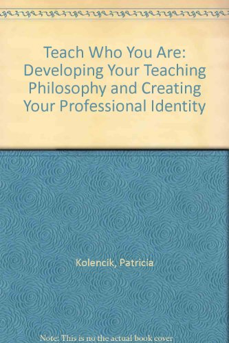 Teach Who You Are: Developing Your Teaching Philosophy and Creating Your Professional Identity