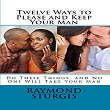 Twelve Ways to Please and Keep Your Man: Do These Things, and No One Will Take Your Man Audiobook by Raymond Sturgis Narrated by Trevor Clinger