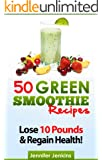 50 Green Smoothie Recipes - Lose 10 Pounds & Regain Health! (Quick & Easy)