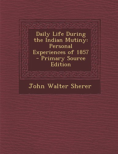 Daily Life During the Indian Mutiny: Personal Experiences of 1857 - Primary Source Edition