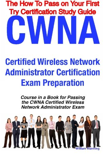 CWNA Certified Wireless Network Administrator Certification Exam Preparation Course in a Book for Passing the CWNA Certified Wireless Network ... on Your First Try Certification Study Guide