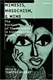 img - for Mimesis, Masochism, and Mime: The Politics of Theatricality in Contemporary French Thought (Theater: Theory/Text/Performance) book / textbook / text book