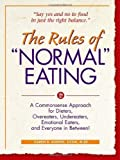 """The Rules of """"Normal"""" Eating: A Commonsense Approach for Dieters, Overeaters, Undereaters, Emotional Eaters, and Everyone in Betwe"""