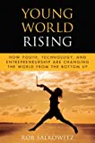 Image of Young World Rising: How Youth Technology and Entrepreneurship are Changing the World from the Bottom Up (Microsoft Executive Leadership Series)