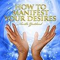 How to Manifest Your Desires Hörbuch von Neville Goddard Gesprochen von: Clay Lomakayu