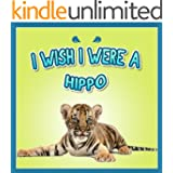 childrens books : I Wish I were a Hippo (Great Book for kids) hipopotamo (age 4 - 8) (Animal Habitats and Books for Early/Beginner Readers 11)