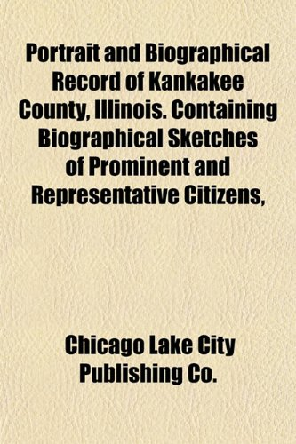 Portrait and Biographical Record of Kankakee County, Illinois. Containing Biographical Sketches of Prominent and Representative Citizens,