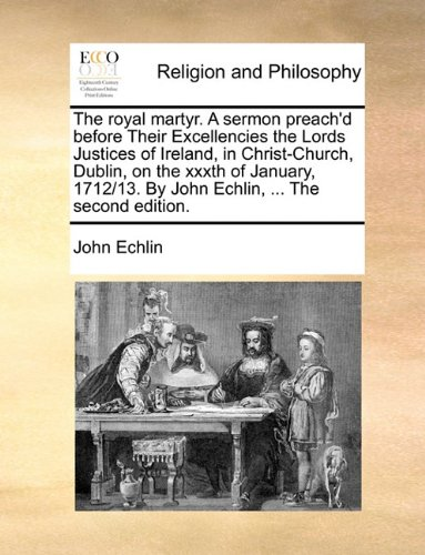 The royal martyr. A sermon preach'd before Their Excellencies the Lords Justices of Ireland, in Christ-Church, Dublin, on the xxxth of January, 1712/13. By John Echlin, ... The second edition.