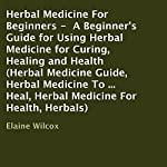 Herbal Medicine for Beginners: A Beginner's Guide for Using Herbal Medicine for Curing, Healing and Health | Elaine Wilcox