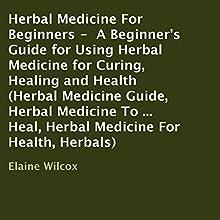 Herbal Medicine for Beginners: A Beginner's Guide for Using Herbal Medicine for Curing, Healing and Health (       UNABRIDGED) by Elaine Wilcox Narrated by Lanitta Elder