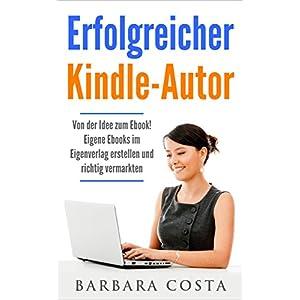 Erfolgreicher Kindle-Autor: Von der Idee zum Ebook. Eigene Ebooks im Eigenverlag erstellen