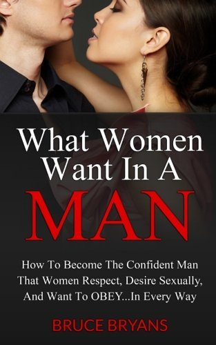 By Bruce Bryans What Women Want In A Man: How To Become The Confident Man That Women Respect, Desire Sexually, And W [Paperback] From Cre
