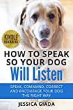 How to Speak So Your Dog Will Listen: Speak, command, correct and encourage your dog the RIGHT way (Dog Obedience Training)