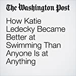 How Katie Ledecky Became Better at Swimming Than Anyone Is at Anything | Dave Sheinin