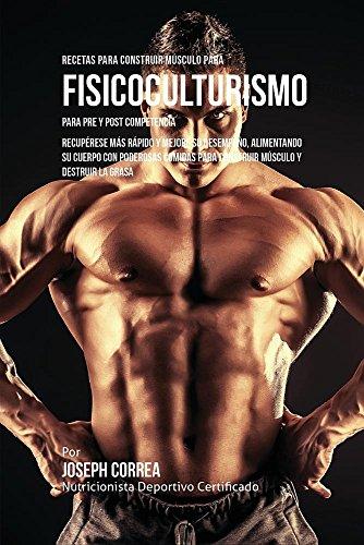 Recetas para Construir Musculo para Fisicoculturismo, para Pre y Post Competencia: Recuperese mas rapido y mejore su desempeño, alimentando su cuerpo ... musculo y destruir la grasa  [Correa, Joseph] (Tapa Blanda)