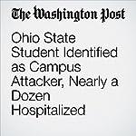 Ohio State Student Identified as Campus Attacker, Nearly a Dozen Hospitalized | Kathy Lynn Gray,Susan Svrluga,Mark Berman,Matt Zapotosky