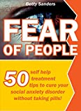 Fear Of People: 50 Self help treatment tips to cure your social anxiety disorder without taking pills!
