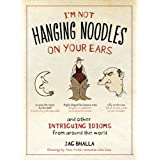 I'm Not Hanging Noodles on Your Ears and Other Intriguing Idioms From Around the Worldby Jag Bhalla