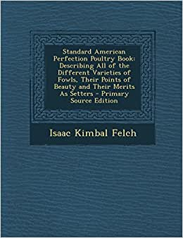 Standard American Perfection Poultry Book: Describing All Of The Different Varieties Of Fowls, Their Points Of Beauty And Their Merits As Setters