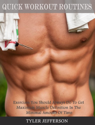 Quick Workout Routines: Exercises You Should Always Do To Get Maximum Muscle Definition In The Minimal Amount Of Time