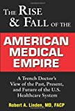 Rise and Fall of the American Medical Empire: A Trench Doctor's View of the Past, Present and Future of the U.S. Healthcare System