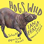 Hogs Wild: Selected Reporting Pieces | Ian Frazier