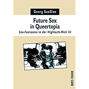 Future Sex in Queertopia: Sex-Fantasien in der Hightech-Welt III (Sexual Politics)