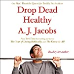 Drop Dead Healthy: One Man's Humble Quest for Bodily Perfection | A. J. Jacobs