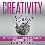 Creativity: Your Practical Guide to Think Out of the Box, Become a Genius and Gain Confidence | Ian Berry