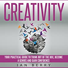 Creativity: Your Practical Guide to Think Out of the Box, Become a Genius and Gain Confidence Audiobook by Ian Berry Narrated by Jared Leslie