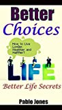 Better Choices: Better Life Secrets Ultimate Tips to Help You Live Longer, Healthier and Happier