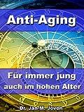 Anti-Aging - Für immer jung auch im hohen Alter - Den Alterungsprozess durch wirkungsvolle Maßnahmen umkehren