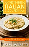 Northern Italian Cooking: Simple Classic Recipes (Regional Italian Cooking Book 1)