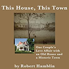 This House, This Town: One Couple's Love Affair with an Old House and a Historic Town (       UNABRIDGED) by Robert Hamblin Narrated by Cory Mikhals