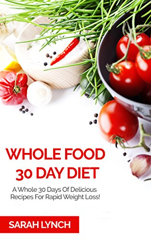 Whole Foods Diet: The Revolutionary Diet For Rapid Weight Loss and A Healthier You! (Whole Foods Diet, Clean Eating, Whole Foods Cookbook) by Sarah Lynch