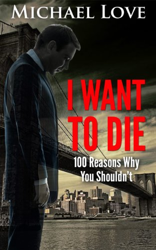 I Want To DIE: 100 Reasons Why You Shouldn't (My Battle With Depression, Hating Myself, Hating Everything, And The Road To Recovery)