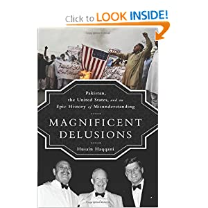 Magnificent Delusions: Pakistan, the United States, and an Epic History of Misunderstanding by Husain Haqqani