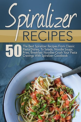 Spiralizer Recipes: 50 The Best Spiralizer Recipes From Classic Pasta Dishes, To Salads, Noodle Soups, Fries, Breakfast Noodles-Crush Your Pasta Cravings ... Book, Spiralizer, Spiralizer Cookbook) by Joelyn Mckeown