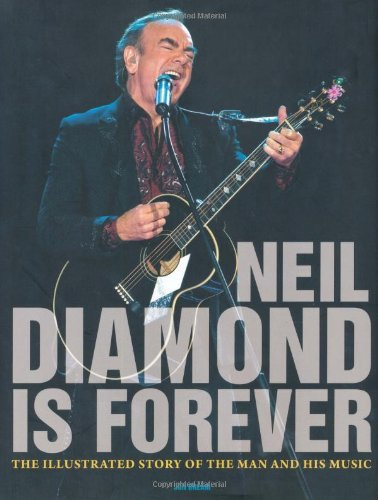Neil Diamond Is Forever: The Illustrated Story of the Man and His Music