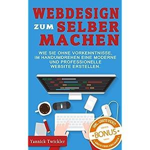 Webdesign zum Selbermachen: Wie Sie ohne Vorkenntnisse und im Handumdrehen eine moderne un
