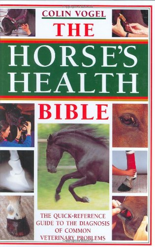 The Horse'S Health Bible: A Quick-Reference Guide To The Diagnosis Of Common Veterinary Problems