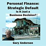 Personal Finance: Strategic Default; Is It Just a Business Decision? | Gary Anderson