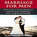Marriage for Men: How to Be a Great Husband and Create a Fulfilling Life-Long Relationship Audiobook by Clayton Geoffreys Narrated by Keith Preston