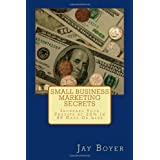 Small Business Marketing Secrets: Increase Your Profits by 20% in 90 Days or Less ~ Jay Boyer