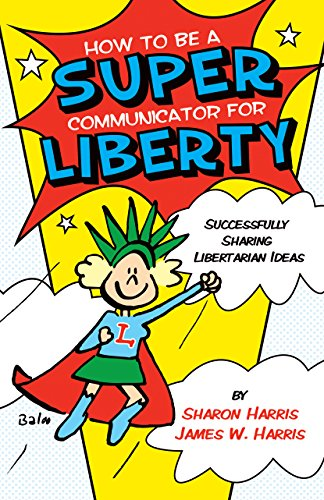 How to Be a Super Communicator for Liberty: Successfully Sharing Libertarian Ideas PDF