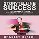 Storytelling Success: Secrets of Being an Amazing Public Speaker and Conversationalist Audiobook by Bradley Heaton Narrated by Skyler Morgan