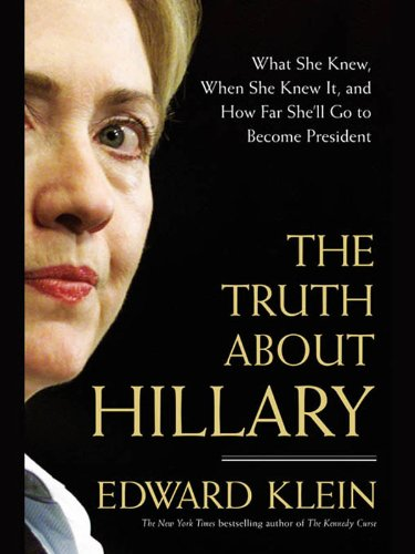 The Truth About Hillary: What She Knew, When She Knew It, and How Far She'll Go to Become President, by Edward Klein