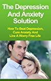 The Depression and Anxiety Solution: How to Beat Depression, Cure Anxiety and Live a Worry Free Life (Depression Cure, Anxiety Management)
