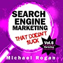 Search Engine Marketing That Doesn't Suck: Vol.6 of the Punk Rock Marketing Collection (       UNABRIDGED) by Michael Rogan Narrated by Greg Zarcone